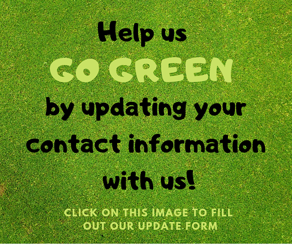 Help us GO GREEN...by updating your contact information with us!